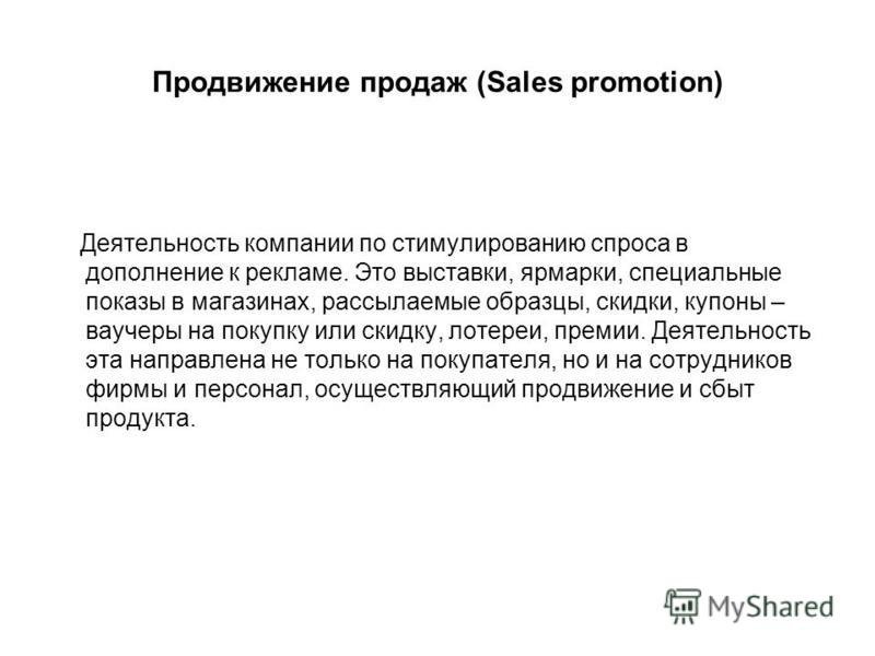 Продвижение продаж (Sales promotion) Деятельность компании по стимулированию спроса в дополнение к рекламе. Это выставки, ярмарки, специальные показы в магазинах, рассылаемые образцы, скидки, купоны – ваучеры на покупку или скидку, лотереи, премии. Д