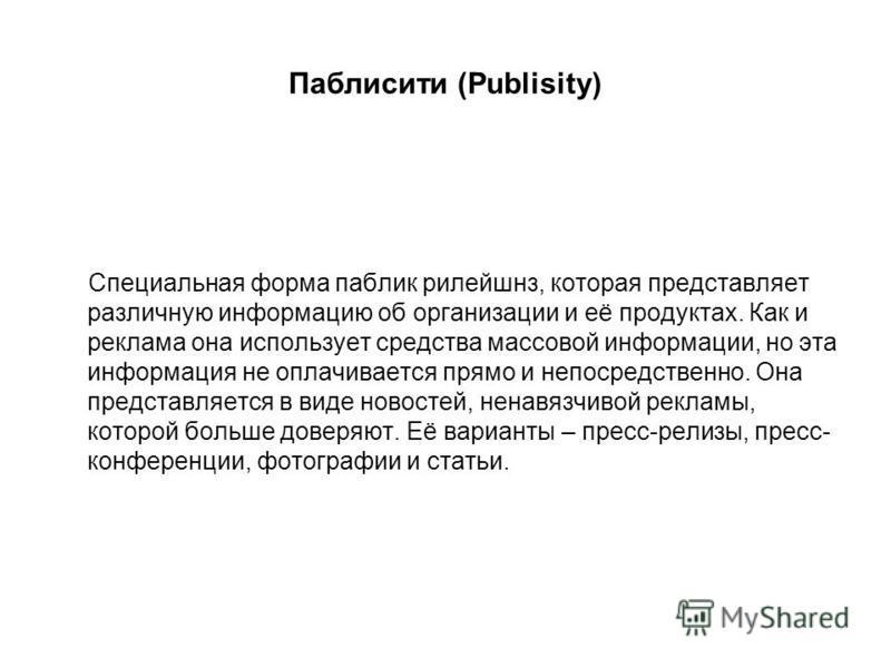 Паблисити (Publisity) Специальная форма паблик рилейшнз, которая представляет различную информацию об организации и её продуктах. Как и реклама она использует средства массовой информации, но эта информация не оплачивается прямо и непосредственно. Он