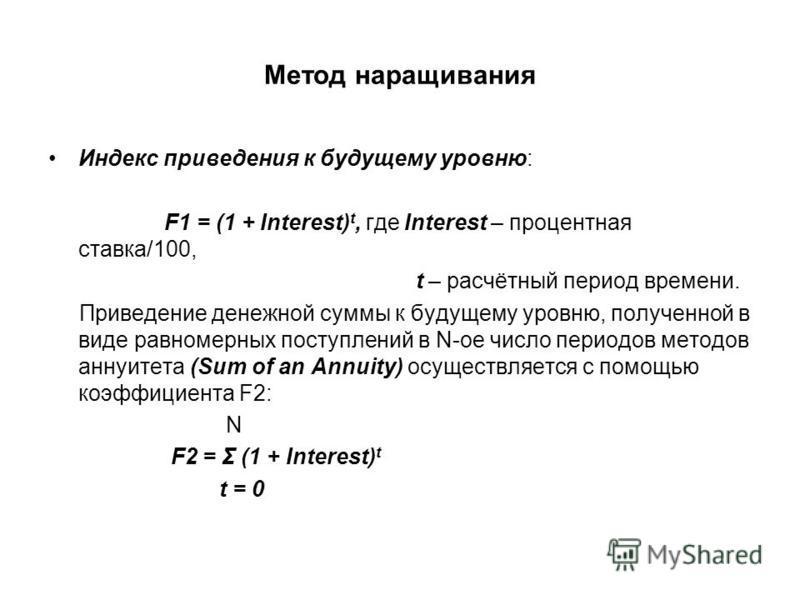Метод наращивания Индекс приведения к будущему уровню: F1 = (1 + Interest) t, где Interest – процентная ставка/100, t – расчётный период времени. Приведение денежной суммы к будущему уровню, полученной в виде равномерных поступлений в N-ое число пери