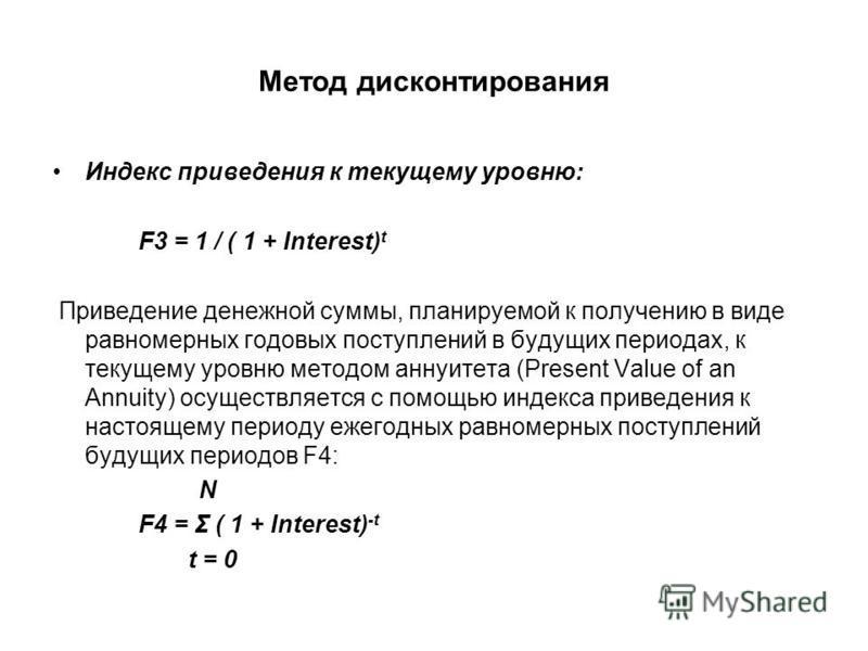 Метод дисконтирования Индекс приведения к текущему уровню: F3 = 1 / ( 1 + Interest) t Приведение денежной суммы, планируемой к получению в виде равномерных годовых поступлений в будущих периодах, к текущему уровню методом аннуитета (Present Value of