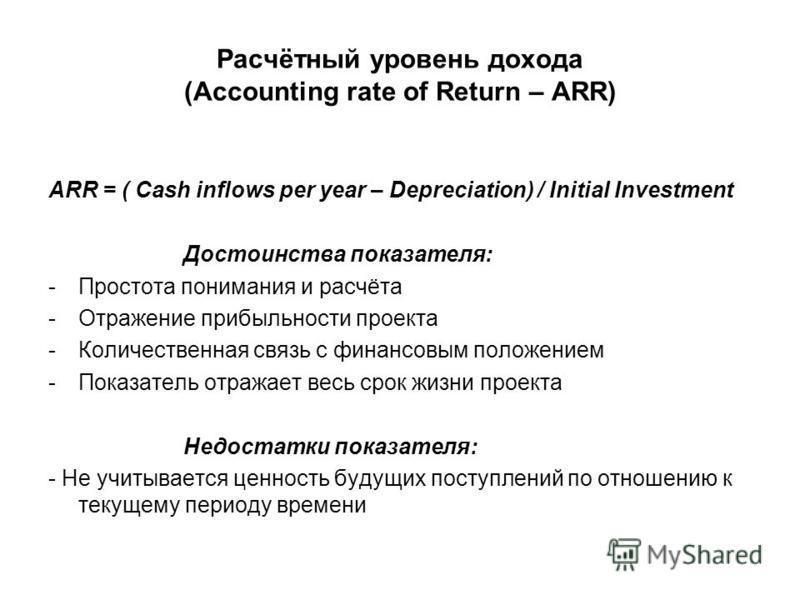 Расчётный уровень дохода (Accounting rate of Return – ARR) ARR = ( Cash inflows per year – Depreciation) / Initial Investment Достоинства показателя: -Простота понимания и расчёта -Отражение прибыльности проекта -Количественная связь с финансовым пол