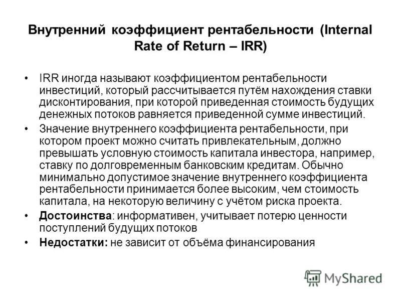 Внутренний коэффициент рентабельности (Internal Rate of Return – IRR) IRR иногда называют коэффициентом рентабельности инвестиций, который рассчитывается путём нахождения ставки дисконтирования, при которой приведенная стоимость будущих денежных пото