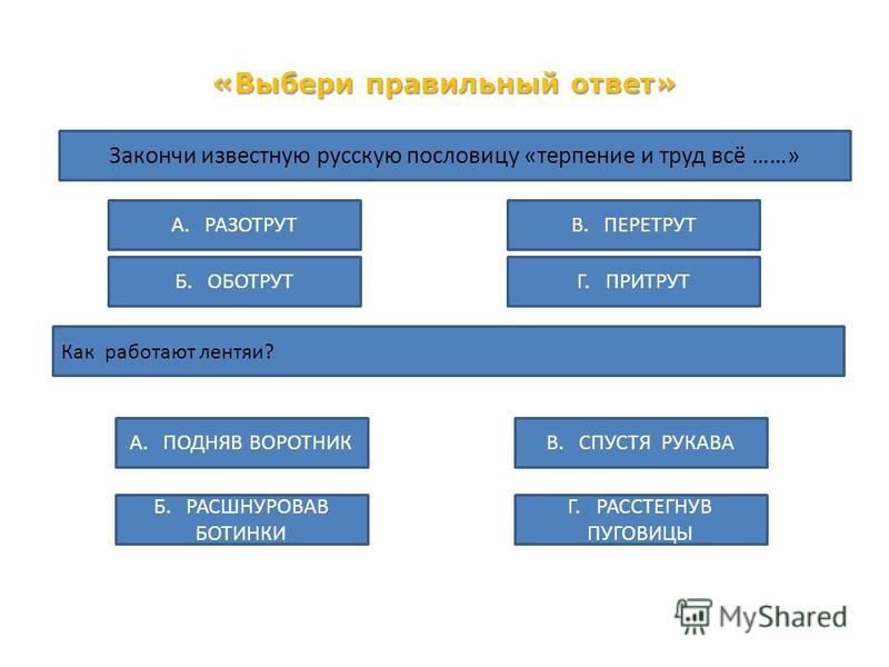 «Выбери правильный ответ» Закончи известную русскую пословицу «терпение и труд всё ……» А. РАЗОТРУТ Б. ОБОТРУТГ. ПРИТРУТ В. ПЕРЕТРУТ Как работают лентяи? Б. РАСШНУРОВАВ БОТИНКИ А. ПОДНЯВ ВОРОТНИК Г. РАССТЕГНУВ ПУГОВИЦЫ В. СПУСТЯ РУКАВА