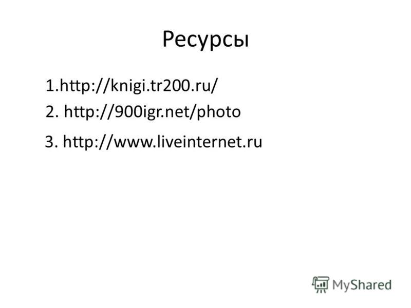 Ресурсы 1.http://knigi.tr200.ru/ 2. http://900igr.net/photo 3. http://www.liveinternet.ru