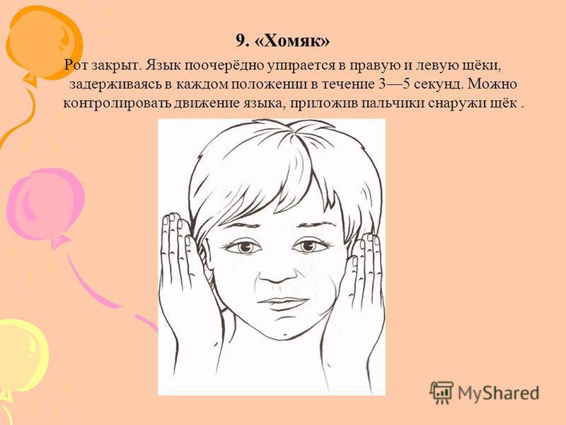 9. «Хомяк» Рот закрыт. Язык поочерёдно упирается в правую и левую щёки, задерживаясь в каждом положении в течение 35 секунд. Можно контролировать движение языка, приложив пальчики снаружи щёк.