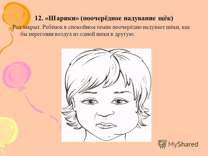 12. «Шарики» (поочерёдное надувание щёк) Рот закрыт. Ребёнок в спокойном темпе поочерёдно надувает щёки, как бы перегоняя воздух из одной щеки в другую.
