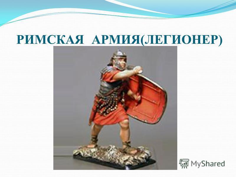 РИМСКАЯ АРМИЯ(ЛЕГИОНЕР)