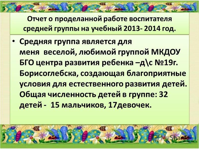 Отчет о проделанной работе воспитателя средней группы на учебный 2013- 2014 год. Средняя группа является для меня веселой, любимой группой МКДОУ БГО центра развития ребенка –д\с 19 г. Борисоглебска, создающая благоприятные условия для естественного р