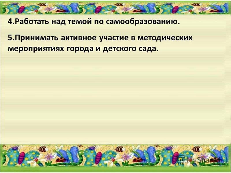 4. Работать над темой по самообразованию. 5. Принимать активное участие в методических мероприятиях города и детского сада.