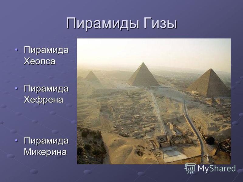 Пирамиды Гизы Пирамида Хеопса Пирамида Хеопса Пирамида Хефрена Пирамида Хефрена Пирамида Микерина Пирамида Микерина