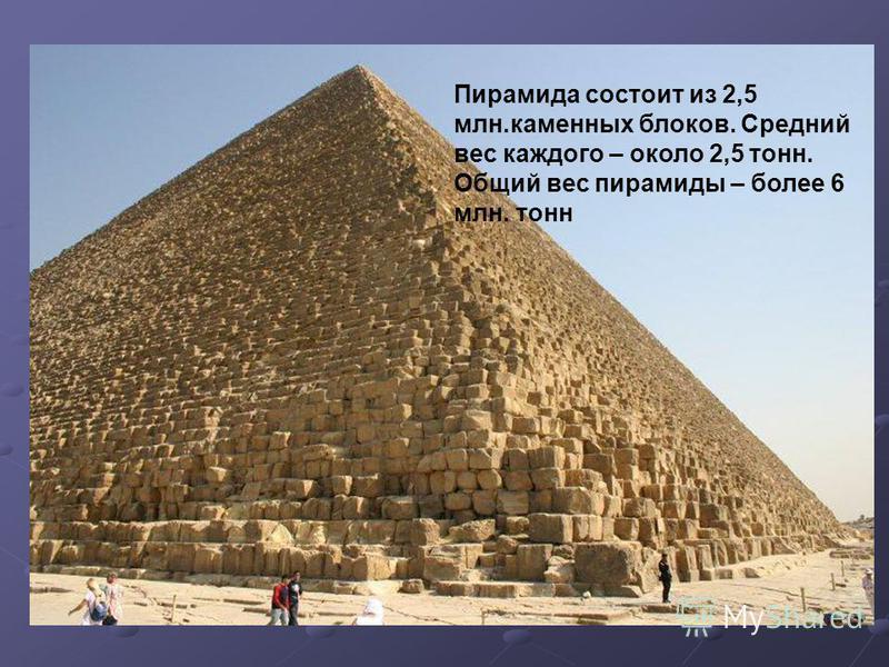 Пирамида состоит из 2,5 млн.каменных блоков. Средний вес каждого – около 2,5 тонн. Общий вес пирамиды – более 6 млн. тонн