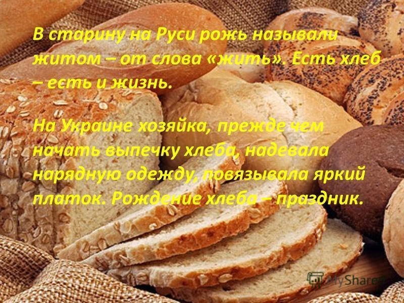 В старину на Руси рожь называли житом – от слова «жить». Есть хлеб – есть и жизнь. На Украине хозяйка, прежде чем начать выпечку хлеба, надевала нарядную одежду, повязывала яркий платок. Рождение хлеба – праздник.