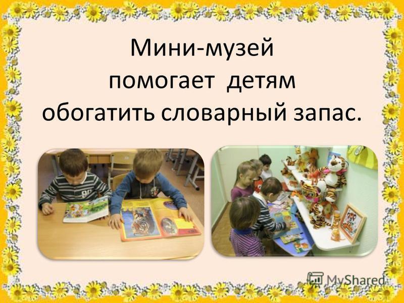 Мини-музей помогает детям обогатить словарный запас.