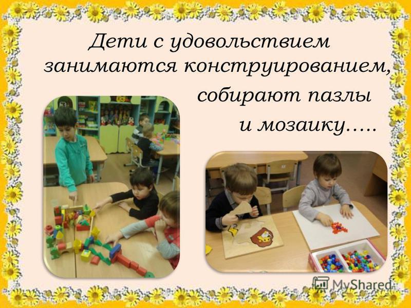 Дети с удовольствием занимаются конструированием, собирают пазлы и мозаику…..