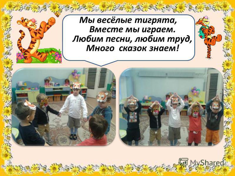 Мы весёлые тигрята, Вместе мы играем. Любим песни, любим труд, Много сказок знаем!