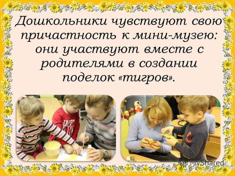 Дошкольники чувствуют свою причастность к мини-музею: они участвуют вместе с родителями в создании поделок «тигров».