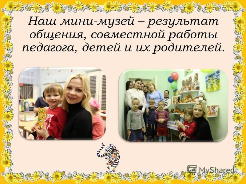 Наш мини-музей – результат общения, совместной работы педагога, детей и их родителей.