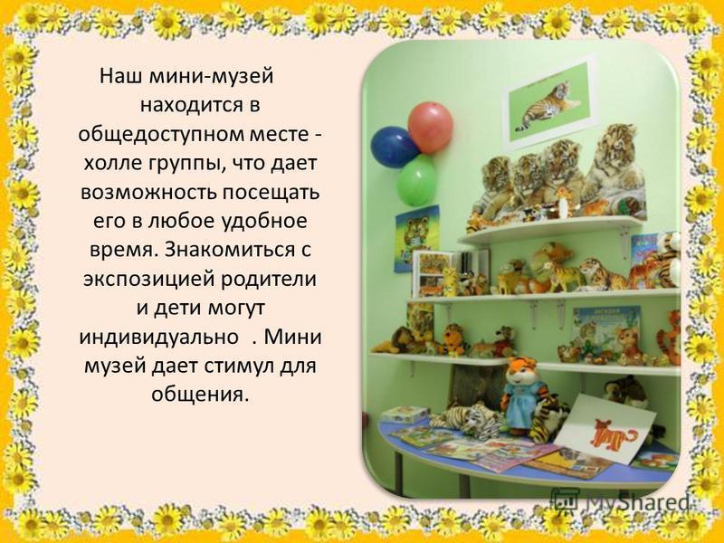 Наш мини-музей находится в общедоступном месте - холле группы, что дает возможность посещать его в любое удобное время. Знакомиться с экспозицией родители и дети могут индивидуально. Мини музей дает стимул для общения.