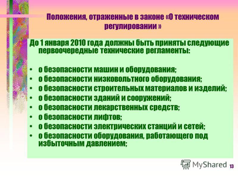 13 Положения, отраженные в законе «О техническом регулировании » До 1 января 2010 года должны быть приняты следующие первоочередные технические регламенты: о безопасности машин и оборудования; о безопасности низковольтного оборудования; о безопасност