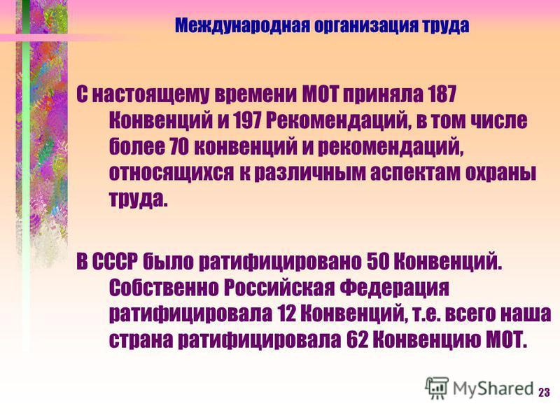 23 С настоящему времени МОТ приняла 187 Конвенций и 197 Рекомендаций, в том числе более 70 конвенций и рекомендаций, относящихся к различным аспектам охраны труда. В СССР было ратифицировано 50 Конвенций. Собственно Российская Федерация ратифицировал