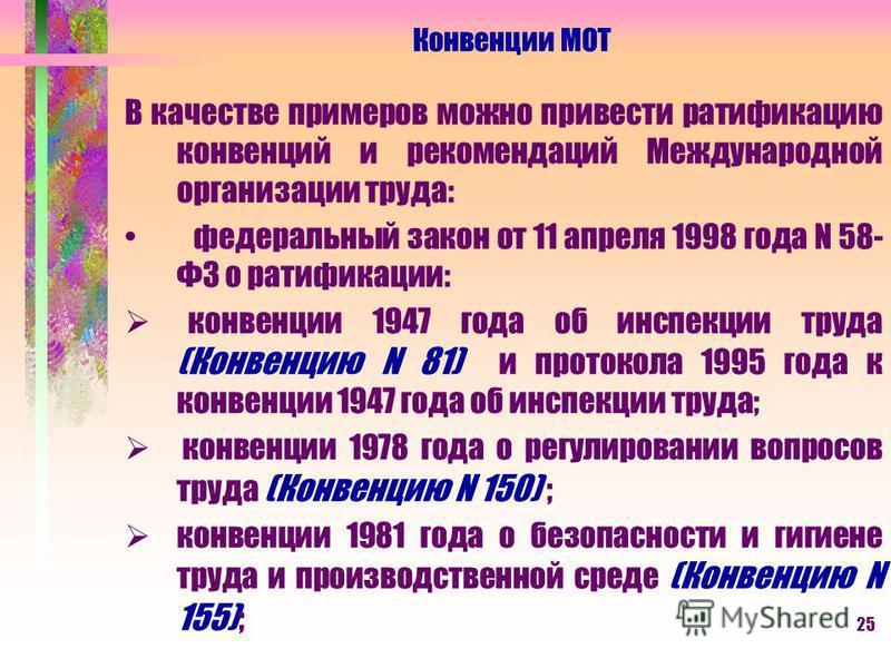 25 В качестве примеров можно привести ратификацию конвенций и рекомендаций Международной организации труда: федеральный закон от 11 апреля 1998 года N 58- ФЗ о ратификации: конвенции 1947 года об инспекции труда (Конвенцию N 81) и протокола 1995 года