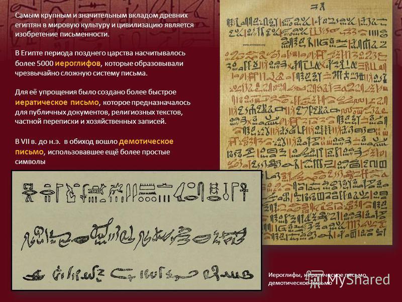 Самым крупным и значительным вкладом древних египтян в мировую культуру и цивилизацию является изобретение письменности. В Египте периода позднего царства насчитывалось более 5000 иероглифов, которые образовывали чрезвычайно сложную систему письма. Д