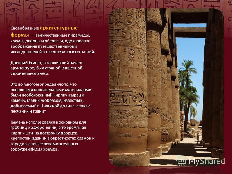 Своеобразные архитектурные формы величественные пирамиды, храмы, дворцы и обелиски, вдохновляют воображение путешественников и исследователей в течение многих столетий. Древний Египет, положивший начало архитектуре, был страной, лишенной строительног