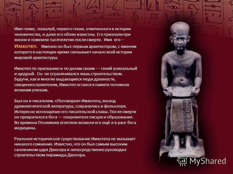 Имя гения, пожалуй, первого гения, отмеченного в истории человечества, и даже его облик известны. Его признали при жизни и помнили тысячелетия после смерти. Имя его – Имхотеп. Именно он был первым архитектором, с именем которого в настоящее время свя