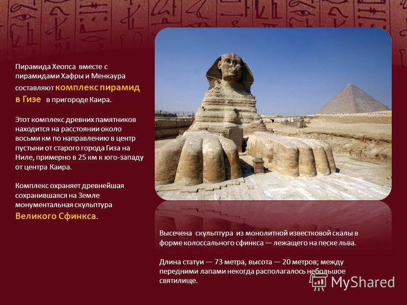 Пирамида Хеопса вместе с пирамидами Хафры и Менкаура составляют комплекс пирамид в Гизе в пригороде Каира. Этот комплекс древних памятников находится на расстоянии около восьми км по направлению в центр пустыни от старого города Гиза на Ниле, примерн