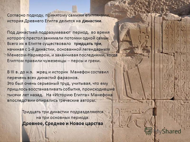 Согласно подходу, принятому самими египтянами, история Древнего Египта делится на династии. Под династией подразумевают период, во время которого престол занимали потомки одной семьи. Всего их в Египте существовало тридцать три, начиная с 1-й династи