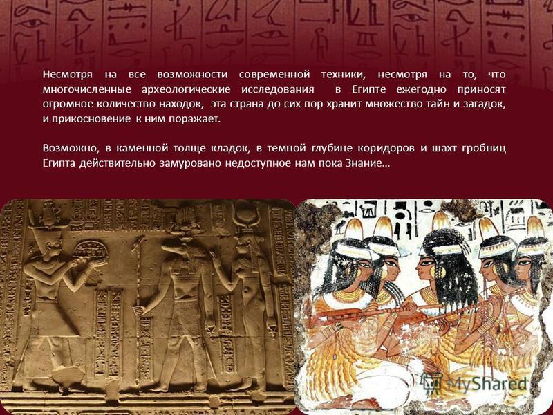 Несмотря на все возможности современной техники, несмотря на то, что многочисленные археологические исследования в Египте ежегодно приносят огромное количество находок, эта страна до сих пор хранит множество тайн и загадок, и прикосновение к ним пора