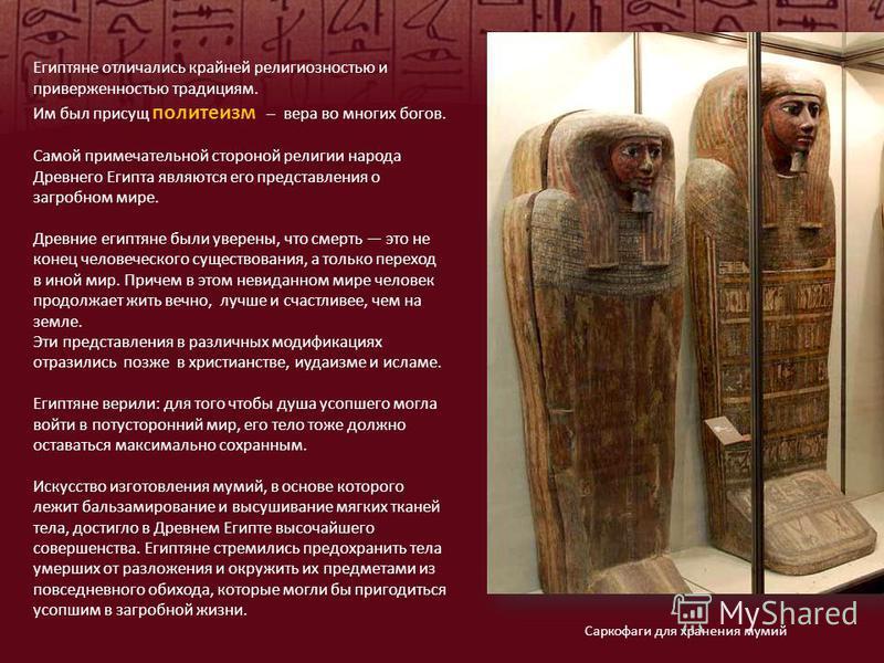 Египтяне отличались крайней религиозностью и приверженностью традициям. Им был присущ политеизм вера во многих богов. Самой примечательной стороной религии народа Древнего Египта являются его представления о загробном мире. Древние египтяне были увер