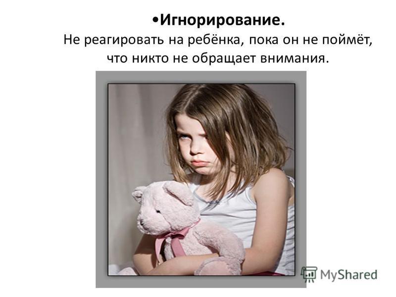 Игнорирование. Не реагировать на ребёнка, пока он не поймёт, что никто не обращает внимания.