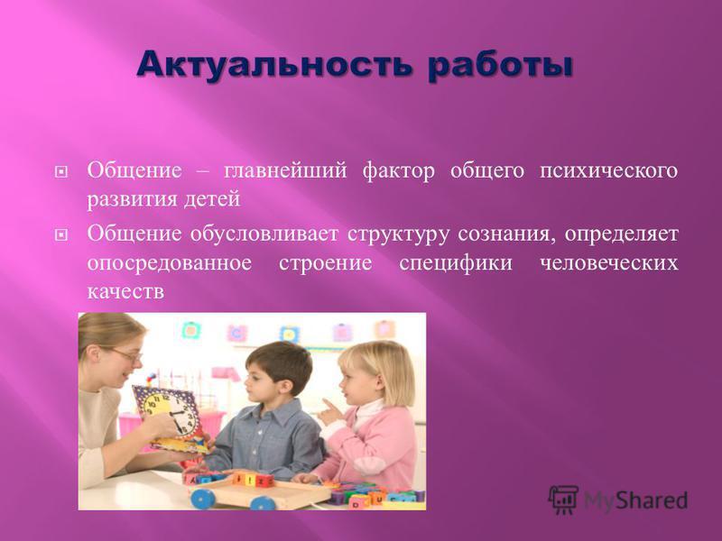 Общение – главнейший фактор общего психического развития детей Общение обусловливает структуру сознания, определяет опосредованное строение специфики человеческих качеств