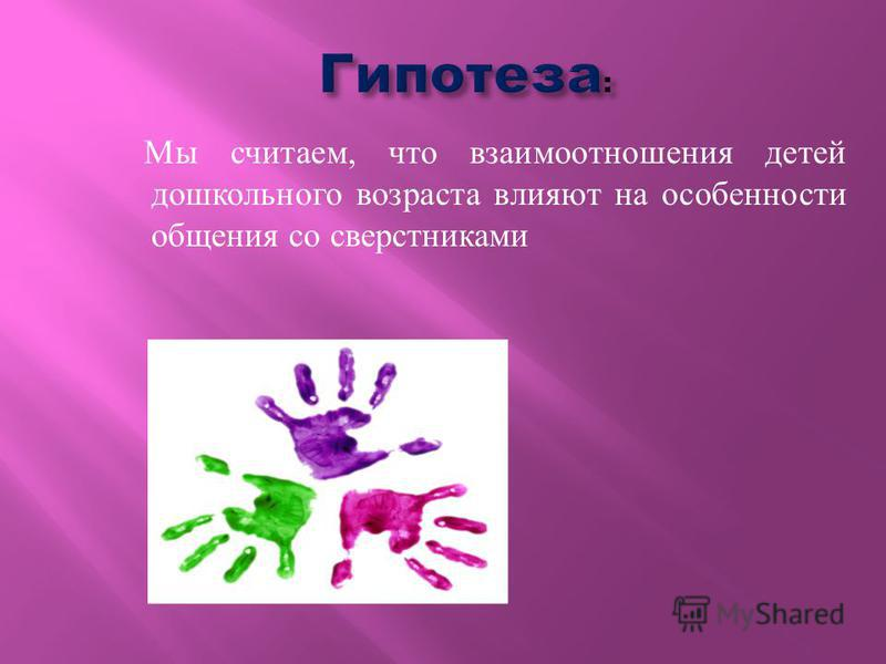 Мы считаем, что взаимоотношения детей дошкольного возраста влияют на особенности общения со сверстниками