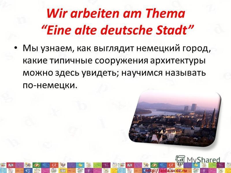 Wir arbeiten am Thema Eine alte deutsche Stadt Мы узнаем, как выглядит немецкий город, какие типичные сооружения архитектуры можно здесь увидеть; научимся называть по-немецки. 23.08.20152
