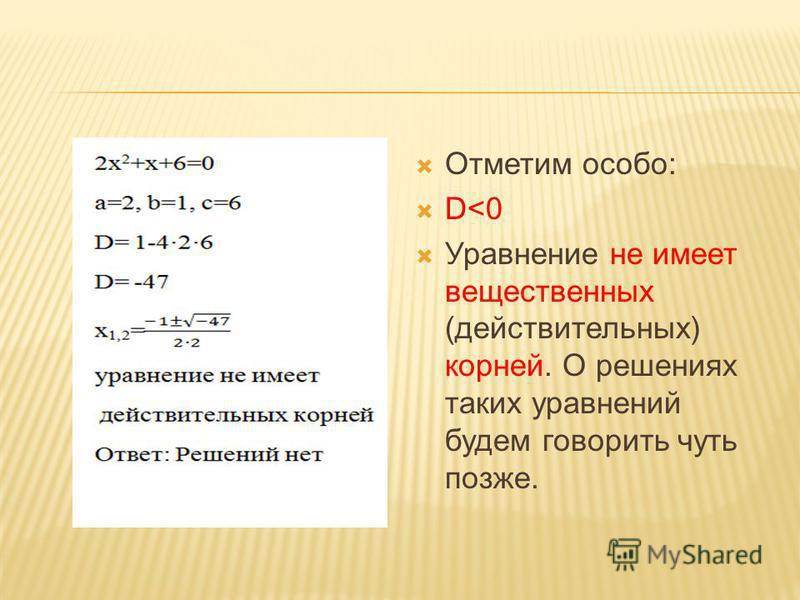 Отметим особо: D<0 Уравнение не имеет вещественных (действительных) корней. О решениях таких уравнений будем говорить чуть позже.