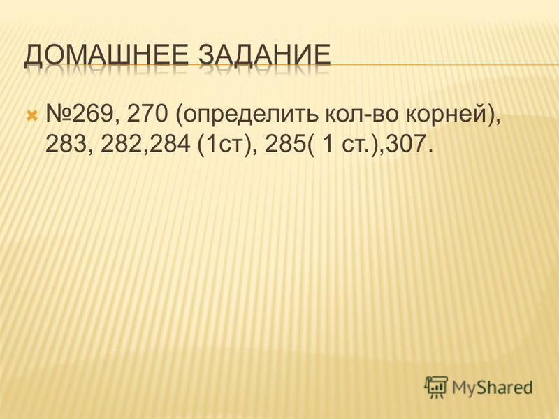 269, 270 (определить кол-во корней), 283, 282,284 (1 ст), 285( 1 ст.),307.