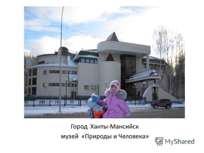 Город Ханты-Мансийск музей «Природы и Человека»