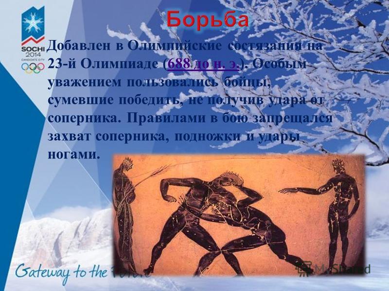 Добавлен в Олимпийские состязания на 23- й Олимпиаде (688 до н. э.). Особым уважением пользовались бойцы, сумевшие победить, не получив удара от соперника. Правилами в бою запрещался захват соперника, подножки и удары ногами.688 до н. э.