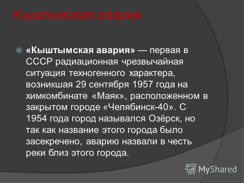 Кыштымская авария «Кыштымская авария» первая в СССР радиационная чрезвычайная ситуация техногенного характера, возникшая 29 сентября 1957 года на химкомбинате «Маяк», расположенном в закрытом городе «Челябинск-40». С 1954 года город назывался Озёрск,