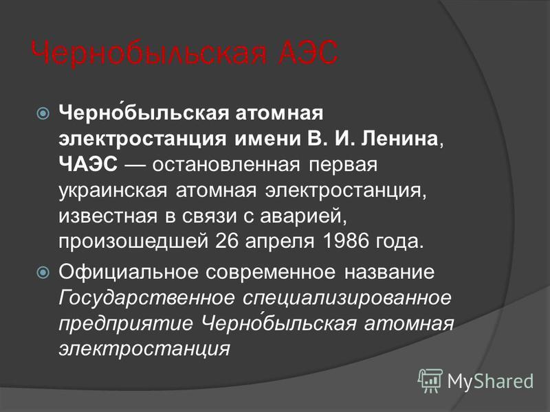 Чернобельская АЭС Черно́бельская атомная электростанция имени В. И. Ленина, ЧАЭС остановленная первая украинская атомная электростанция, известная в связи с аварией, произошедшей 26 апреля 1986 года. Официальное современное название Государственное с