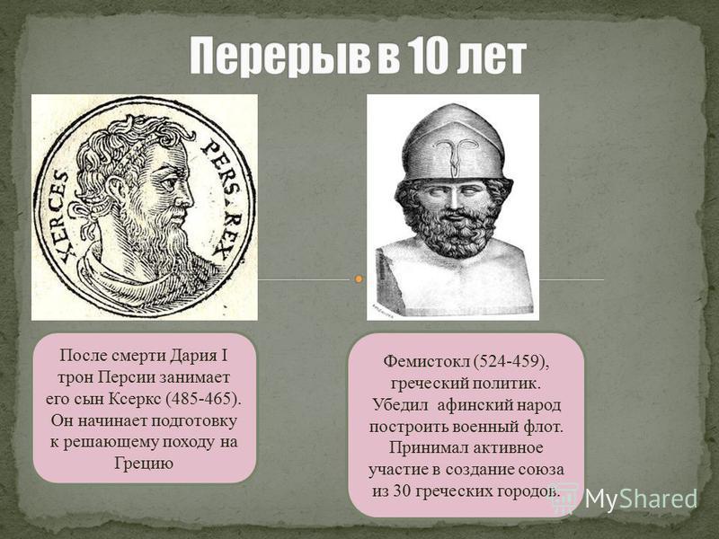 После смерти Дария I трон Персии занимает его сын Ксеркс (485-465). Он начинает подготовку к решающему походу на Грецию Фемистокл (524-459), греческий политик. Убедил афинский народ построить военный флот. Принимал активное участие в создание союза и