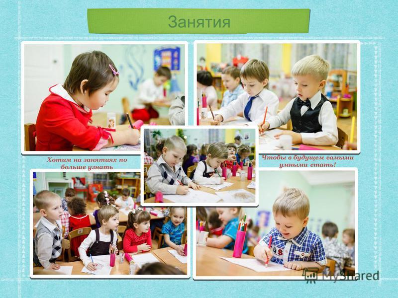 Занятия Хотим на занятиях по больше узнать Чтобы в будущем самыми умными стать!