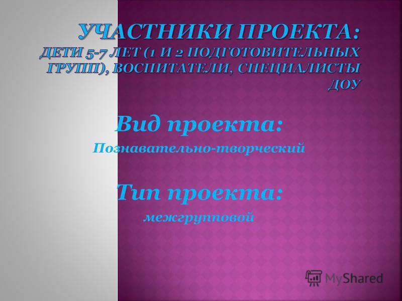 Вид проекта: Познавательно-творческий Тип проекта: межгрупповой