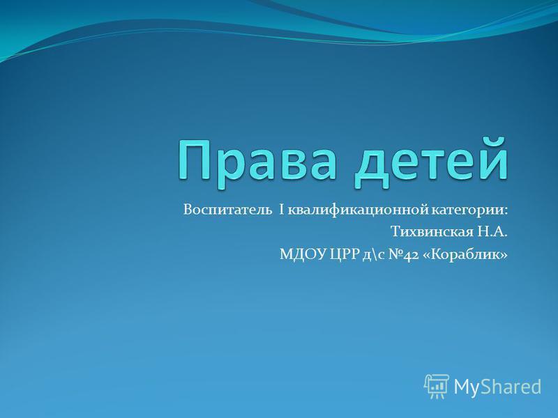 Воспитатель I квалификационной категории: Тихвинская Н.А. МДОУ ЦРР д\с 42 «Кораблик»