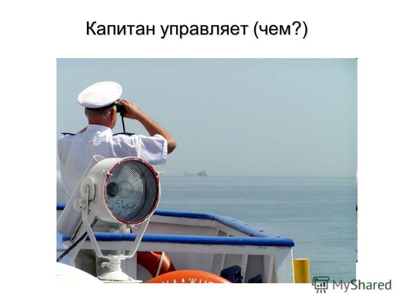 Капитан управляет (чем?) Капитан управляет (чем?)