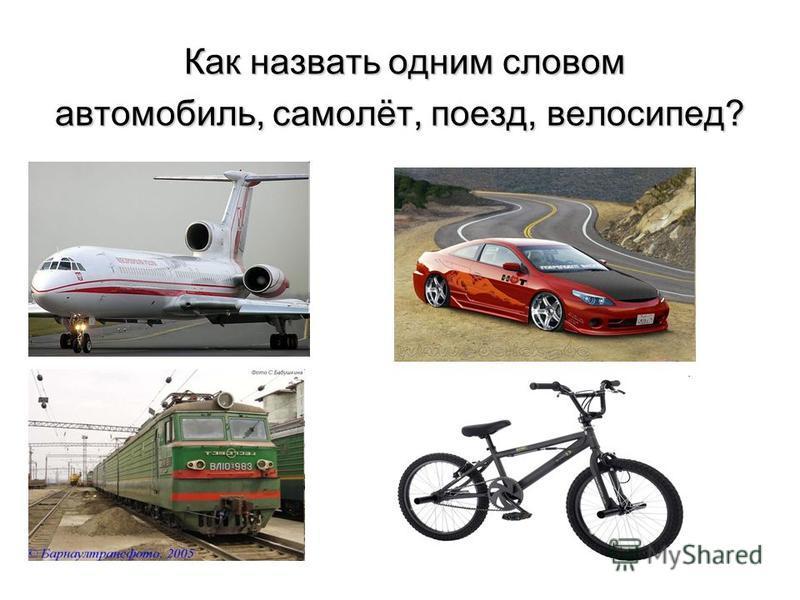 Как назвать одним словом Как назвать одним словом автомобиль, самолёт, поезд, велосипед?