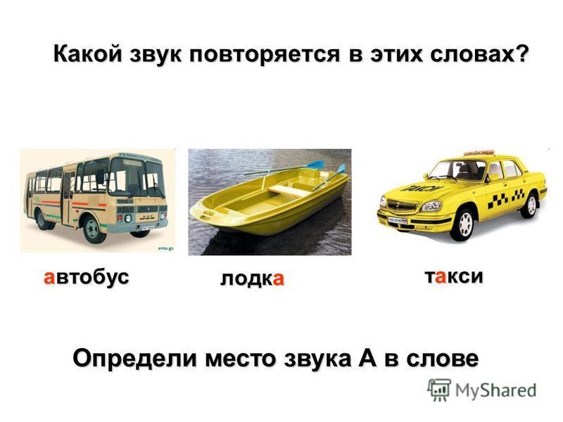 Какой звук повторяется в этих словах? Определи место звука А в слове Определи место звука А в слове автобус лодка такси
