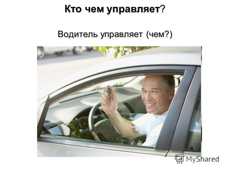 Кто чем управляет? Водитель управляет (чем?)